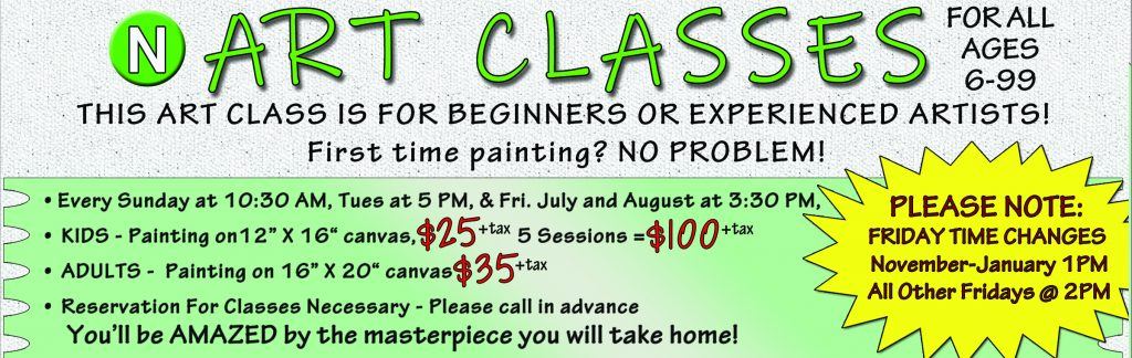 """Every Sunday at 10:30 AM, Tues at 5 PM, & Fri. July and August at 3:30 PM KIDS - Painting on12"""" X 16"""" canvas $25 plus tax, 5 Sessions = $100 plus tax ADULTS - Painting on 16"""" X 20"""" canvas $35 plus tax, Reservation For Classes Necessary - Please call in advance"""
