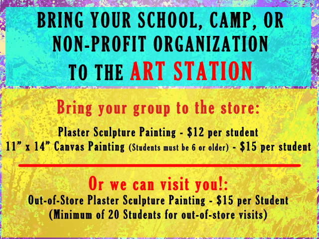 """BRING YOUR SCHOOL, CAMP, OR NON-PROFIT ORGANIZATION TO THE ART STATION Bring your group to the store: Plaster Sculpture Painting - $12 per student 11"""" x 14"""" Canvas Painting (Students must be 6 or older) - $15 per student Or we can visit you!: Out-of-Store Plaster Sculpture Painting - $15 per Student (Minimum of 20 Students for out-of-store visits)"""